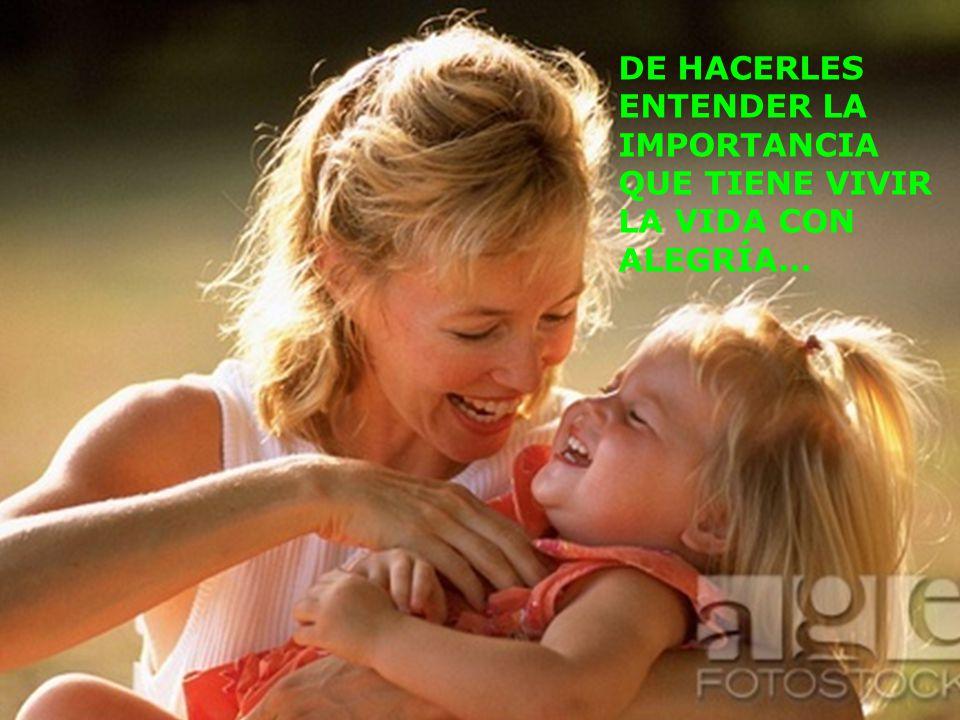 DE HACERLES ENTENDER LA IMPORTANCIA QUE TIENE VIVIR LA VIDA CON ALEGRÍA…