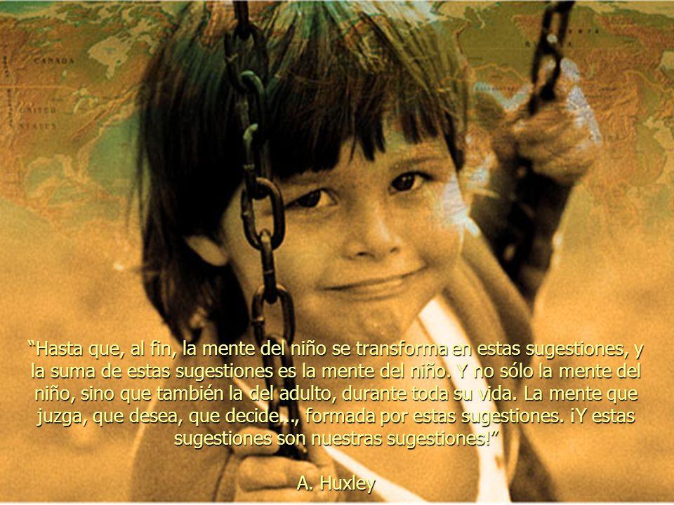 Hasta que, al fin, la mente del niño se transforma en estas sugestiones, y la suma de estas sugestiones es la mente del niño. Y no sólo la mente del niño, sino que también la del adulto, durante toda su vida. La mente que juzga, que desea, que decide..., formada por estas sugestiones. ¡Y estas sugestiones son nuestras sugestiones!