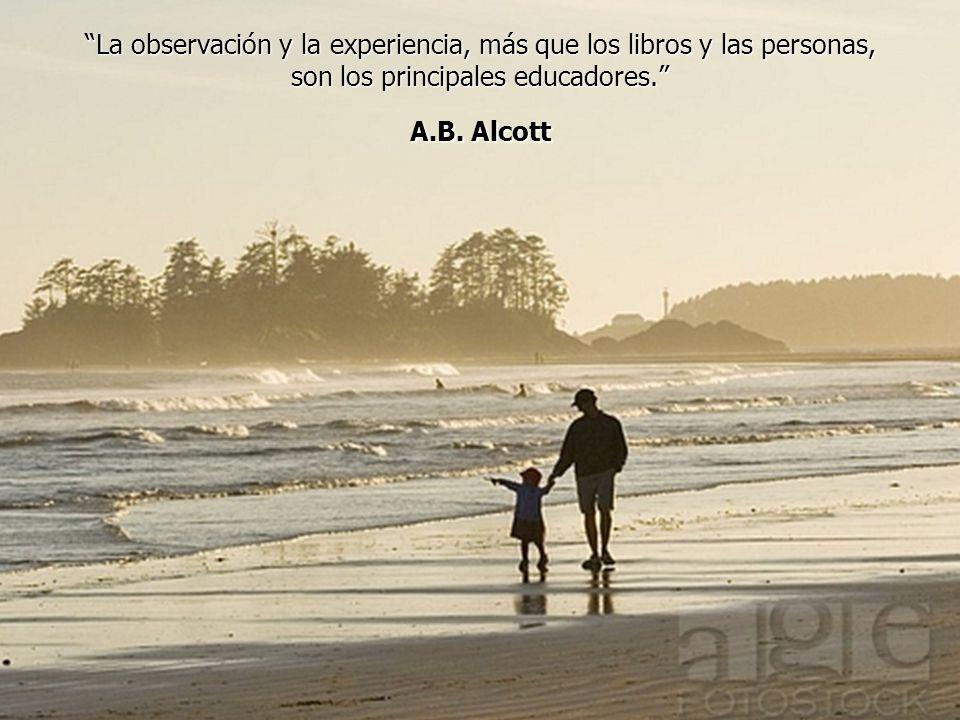 La observación y la experiencia, más que los libros y las personas, son los principales educadores. A.B.