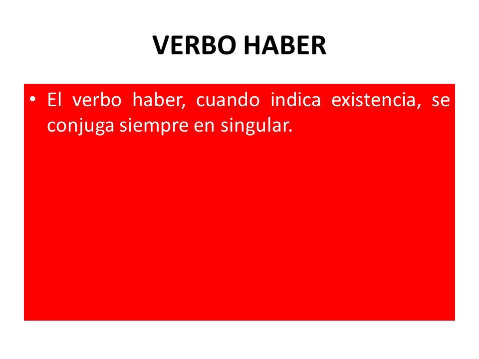VERBO HABER El verbo haber, cuando indica existencia, se conjuga siempre en singular.