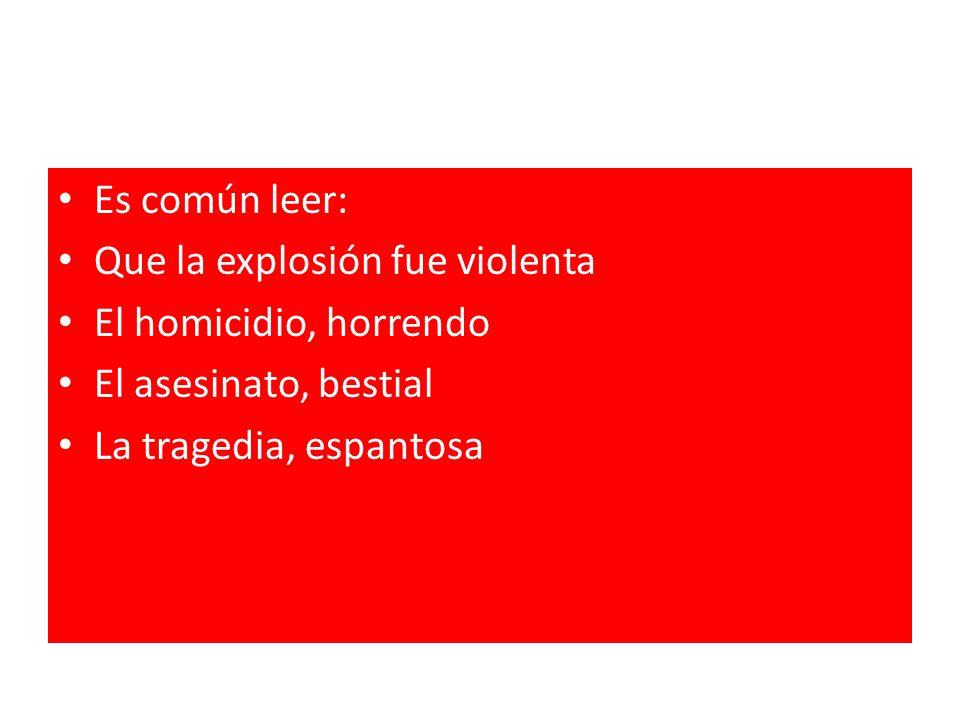 Es común leer: Que la explosión fue violenta. El homicidio, horrendo.
