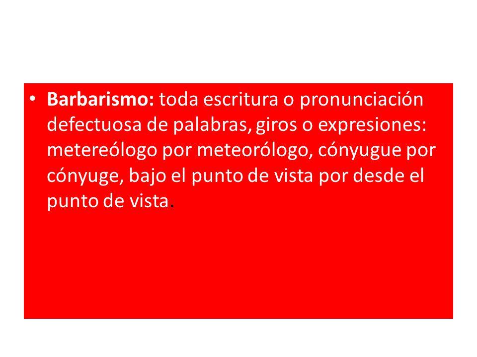 Barbarismo: toda escritura o pronunciación defectuosa de palabras, giros o expresiones: metereólogo por meteorólogo, cónyugue por cónyuge, bajo el punto de vista por desde el punto de vista.