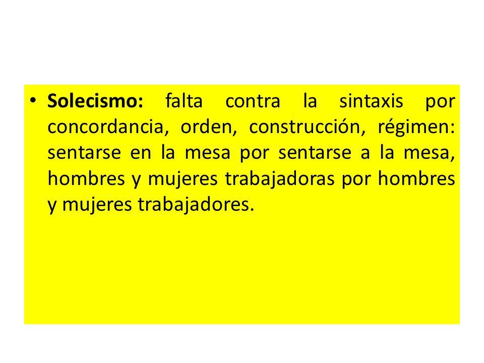 Solecismo: falta contra la sintaxis por concordancia, orden, construcción, régimen: sentarse en la mesa por sentarse a la mesa, hombres y mujeres trabajadoras por hombres y mujeres trabajadores.