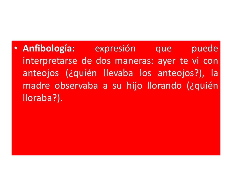 Anfibología: expresión que puede interpretarse de dos maneras: ayer te vi con anteojos (¿quién llevaba los anteojos ), la madre observaba a su hijo llorando (¿quién lloraba ).
