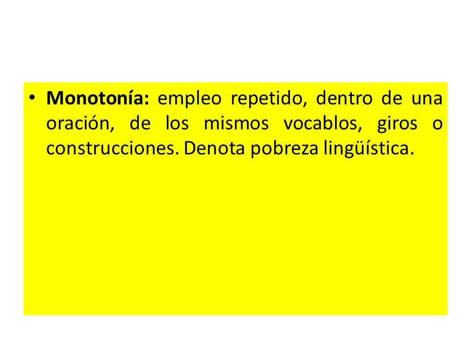 Monotonía: empleo repetido, dentro de una oración, de los mismos vocablos, giros o construcciones.