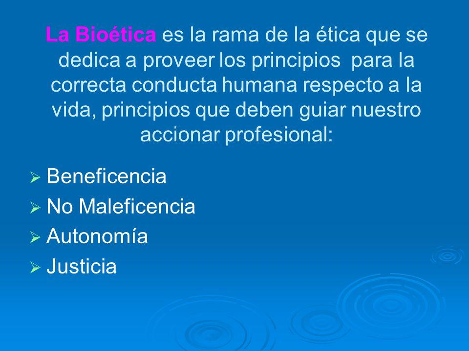 La Bioética es la rama de la ética que se dedica a proveer los principios para la correcta conducta humana respecto a la vida, principios que deben guiar nuestro accionar profesional: