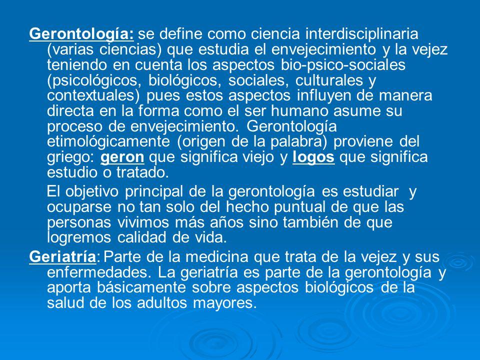 Gerontología: se define como ciencia interdisciplinaria (varias ciencias) que estudia el envejecimiento y la vejez teniendo en cuenta los aspectos bio-psico-sociales (psicológicos, biológicos, sociales, culturales y contextuales) pues estos aspectos influyen de manera directa en la forma como el ser humano asume su proceso de envejecimiento. Gerontología etimológicamente (origen de la palabra) proviene del griego: geron que significa viejo y logos que significa estudio o tratado.