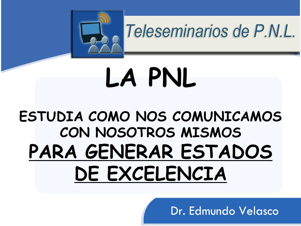 LA PNL ESTUDIA COMO NOS COMUNICAMOS CON NOSOTROS MISMOS PARA GENERAR ESTADOS DE EXCELENCIA