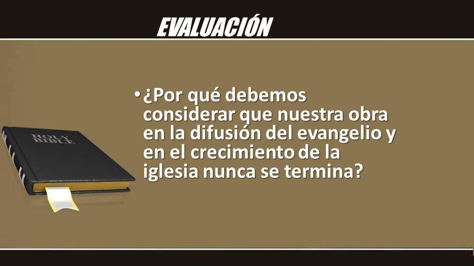 EVALUACIÓN ¿Por qué debemos considerar que nuestra obra en la difusión del evangelio y en el crecimiento de la iglesia nunca se termina