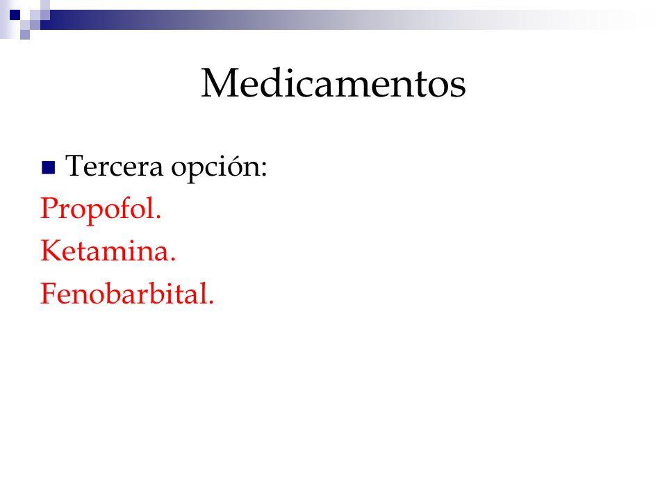 Medicamentos Tercera opción: Propofol. Ketamina. Fenobarbital.