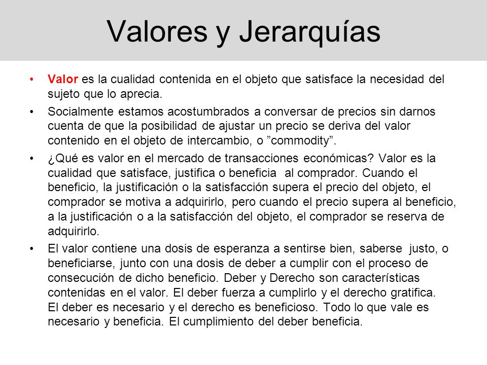 Valores y Jerarquías Valor es la cualidad contenida en el objeto que satisface la necesidad del sujeto que lo aprecia.