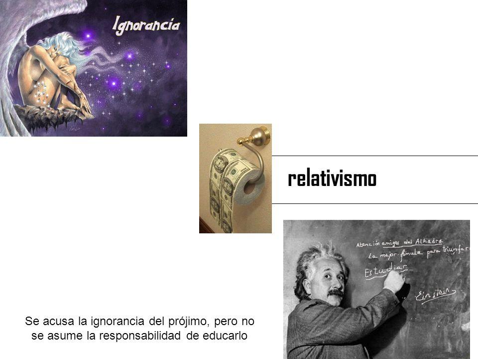 relativismo Se acusa la ignorancia del prójimo, pero no se asume la responsabilidad de educarlo