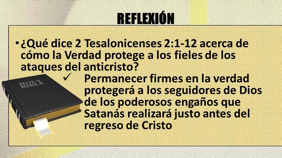 REFLEXIÓN ¿Qué dice 2 Tesalonicenses 2:1-12 acerca de cómo la Verdad protege a los fieles de los ataques del anticristo