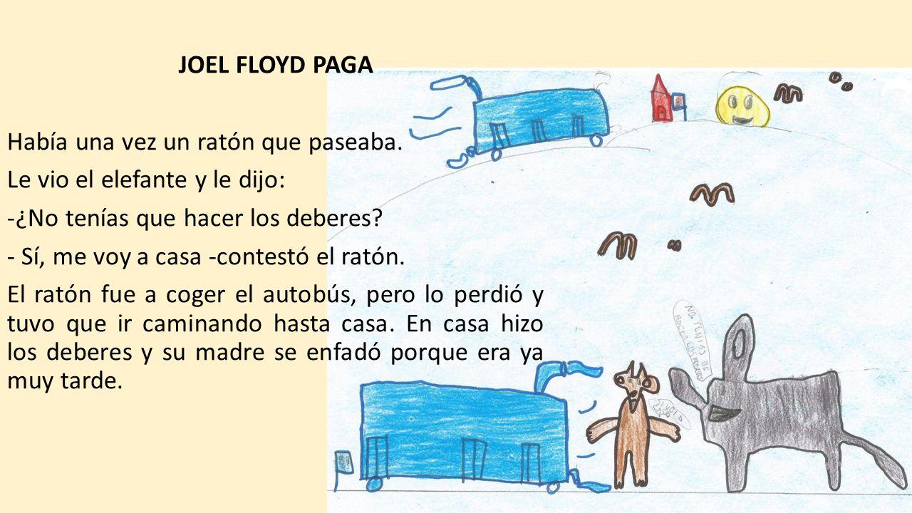 JOEL FLOYD PAGA Había una vez un ratón que paseaba. Le vio el elefante y le dijo: ¿No tenías que hacer los deberes