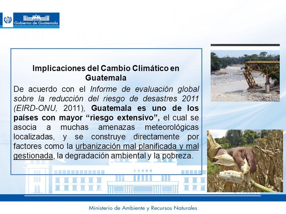 Implicaciones del Cambio Climático en Guatemala De acuerdo con el Informe de evaluación global sobre la reducción del riesgo de desastres 2011 (EIRD-ONU, 2011), Guatemala es uno de los países con mayor riesgo extensivo , el cual se asocia a muchas amenazas meteorológicas localizadas, y se construye directamente por factores como la urbanización mal planificada y mal gestionada, la degradación ambiental y la pobreza.