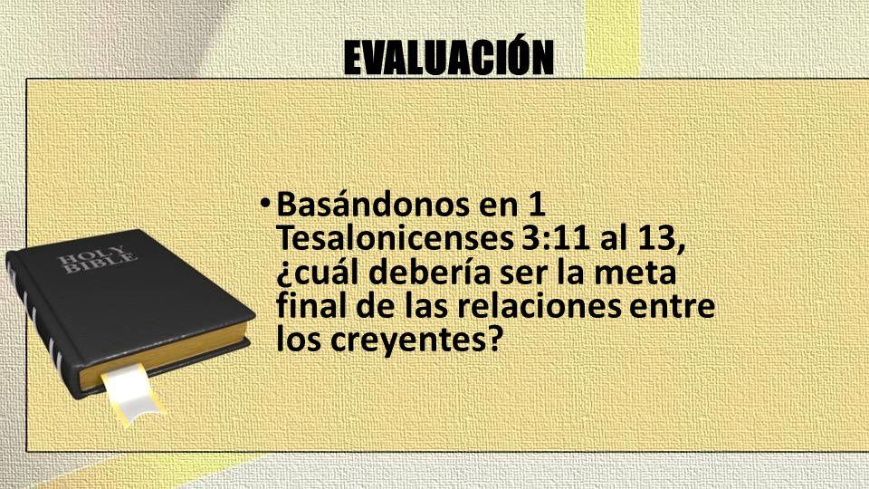 EVALUACIÓN Basándonos en 1 Tesalonicenses 3:11 al 13, ¿cuál debería ser la meta final de las relaciones entre los creyentes