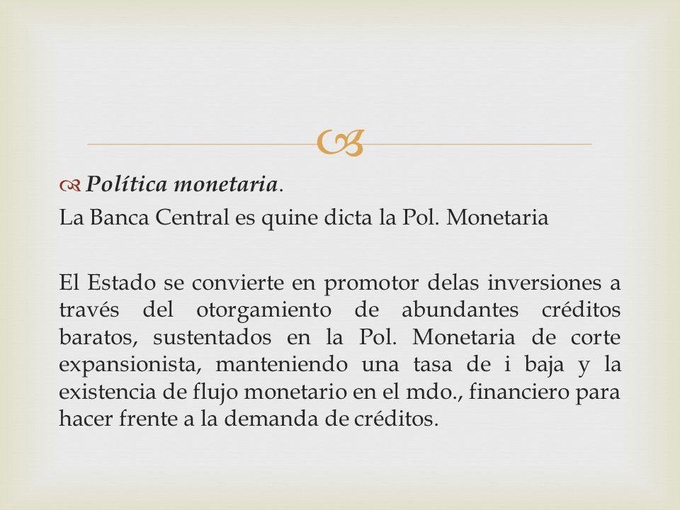 Política monetaria. La Banca Central es quine dicta la Pol. Monetaria.