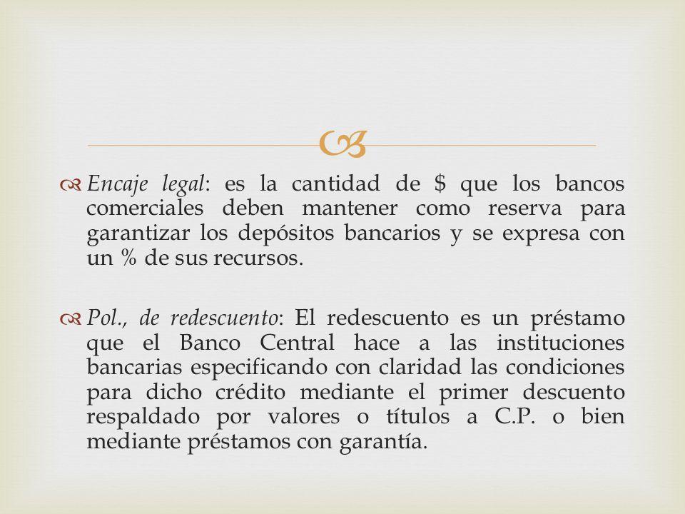 Encaje legal: es la cantidad de $ que los bancos comerciales deben mantener como reserva para garantizar los depósitos bancarios y se expresa con un % de sus recursos.