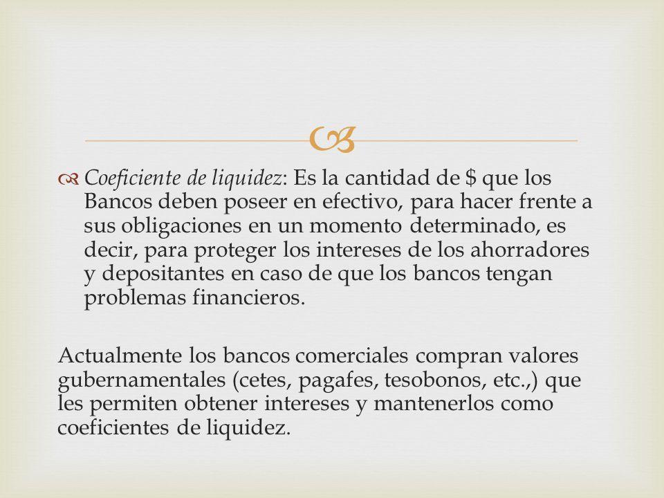 Coeficiente de liquidez: Es la cantidad de $ que los Bancos deben poseer en efectivo, para hacer frente a sus obligaciones en un momento determinado, es decir, para proteger los intereses de los ahorradores y depositantes en caso de que los bancos tengan problemas financieros.