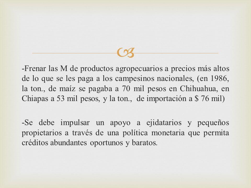 -Frenar las M de productos agropecuarios a precios más altos de lo que se les paga a los campesinos nacionales, (en 1986, la ton., de maíz se pagaba a 70 mil pesos en Chihuahua, en Chiapas a 53 mil pesos, y la ton., de importación a $ 76 mil)