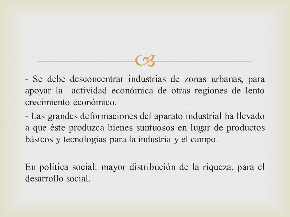 - Se debe desconcentrar industrias de zonas urbanas, para apoyar la actividad económica de otras regiones de lento crecimiento económico.