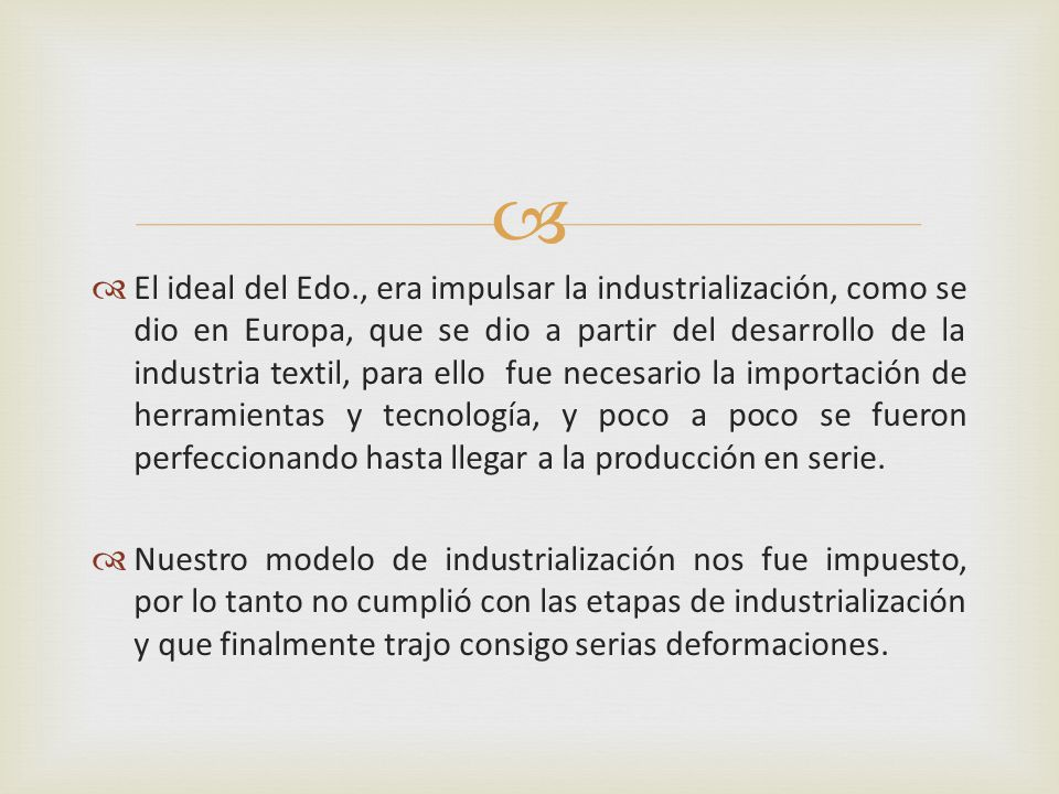 El ideal del Edo., era impulsar la industrialización, como se dio en Europa, que se dio a partir del desarrollo de la industria textil, para ello fue necesario la importación de herramientas y tecnología, y poco a poco se fueron perfeccionando hasta llegar a la producción en serie.