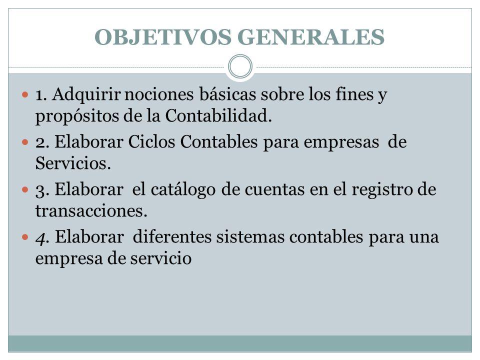 OBJETIVOS GENERALES 1. Adquirir nociones básicas sobre los fines y propósitos de la Contabilidad.