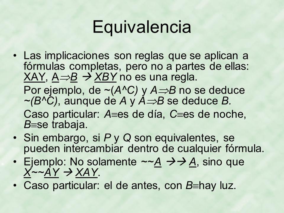 Equivalencia Las implicaciones son reglas que se aplican a fórmulas completas, pero no a partes de ellas: XAY, AB  XBY no es una regla.
