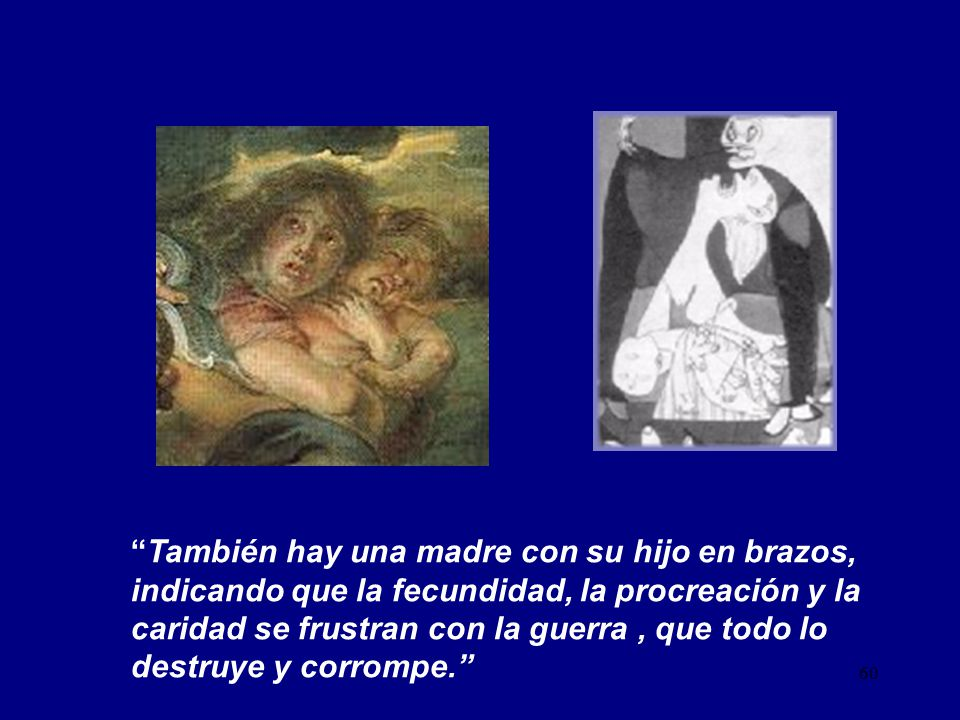También hay una madre con su hijo en brazos, indicando que la fecundidad, la procreación y la caridad se frustran con la guerra , que todo lo destruye y corrompe.