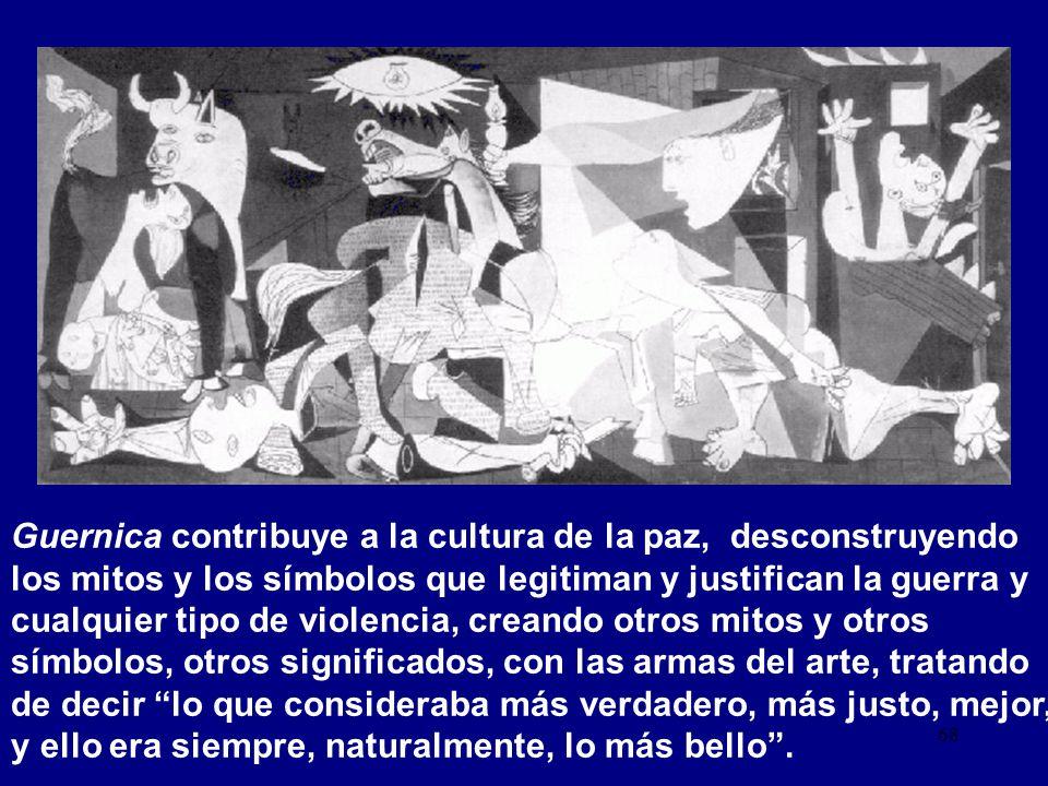 Guernica contribuye a la cultura de la paz, desconstruyendo los mitos y los símbolos que legitiman y justifican la guerra y cualquier tipo de violencia, creando otros mitos y otros símbolos, otros significados, con las armas del arte, tratando de decir lo que consideraba más verdadero, más justo, mejor, y ello era siempre, naturalmente, lo más bello .