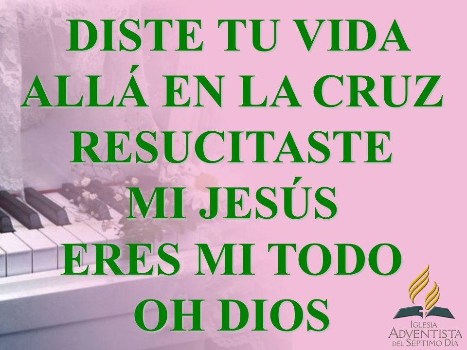 DISTE TU VIDA ALLÁ EN LA CRUZ RESUCITASTE MI JESÚS ERES MI TODO OH DIOS