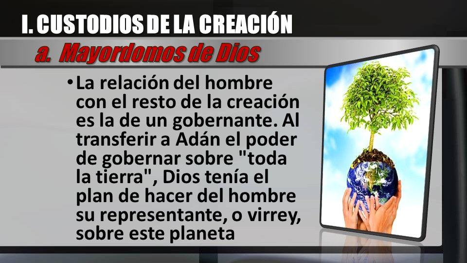 I. CUSTODIOS DE LA CREACIÓN a. Mayordomos de Dios