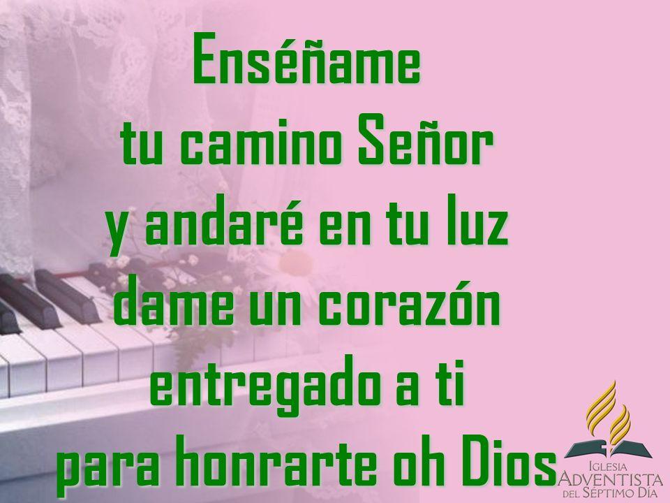 Enséñame tu camino Señor y andaré en tu luz dame un corazón entregado a ti para honrarte oh Dios