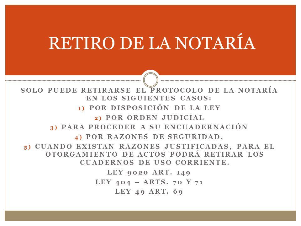 RETIRO DE LA NOTARÍA SOLO PUEDE RETIRARSE EL PROTOCOLO DE LA NOTARÍA EN LOS SIGUIENTES CASOS: POR DISPOSICIÓN DE LA LEY.