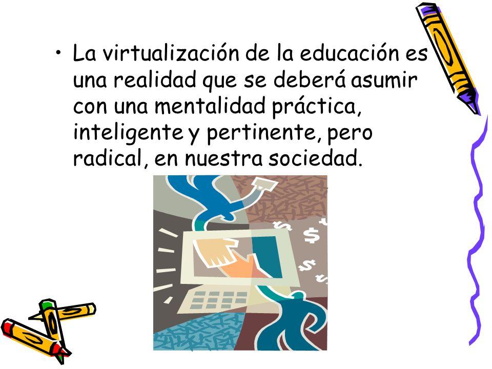 La virtualización de la educación es una realidad que se deberá asumir con una mentalidad práctica, inteligente y pertinente, pero radical, en nuestra sociedad.