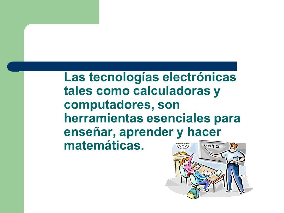 Las tecnologías electrónicas tales como calculadoras y computadores, son herramientas esenciales para enseñar, aprender y hacer matemáticas.