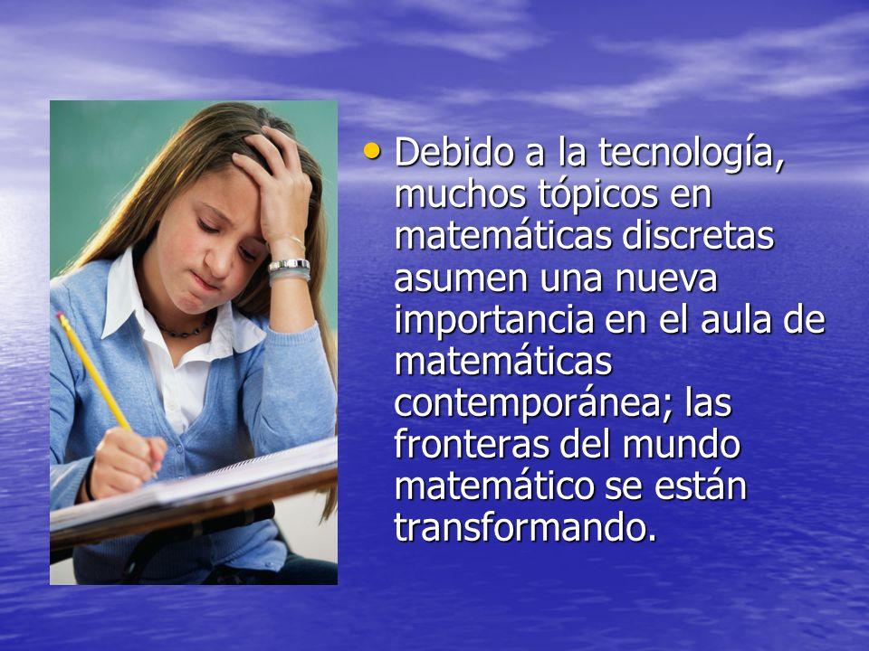 Debido a la tecnología, muchos tópicos en matemáticas discretas asumen una nueva importancia en el aula de matemáticas contemporánea; las fronteras del mundo matemático se están transformando.