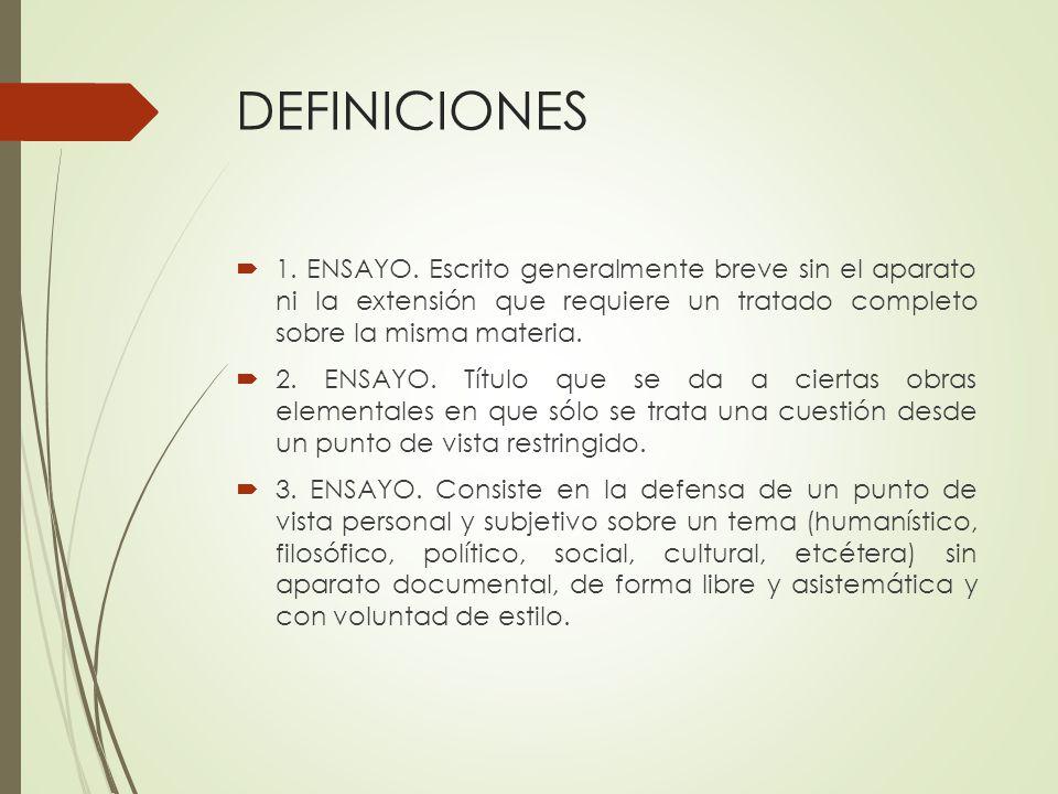 DEFINICIONES 1. ENSAYO. Escrito generalmente breve sin el aparato ni la extensión que requiere un tratado completo sobre la misma materia.