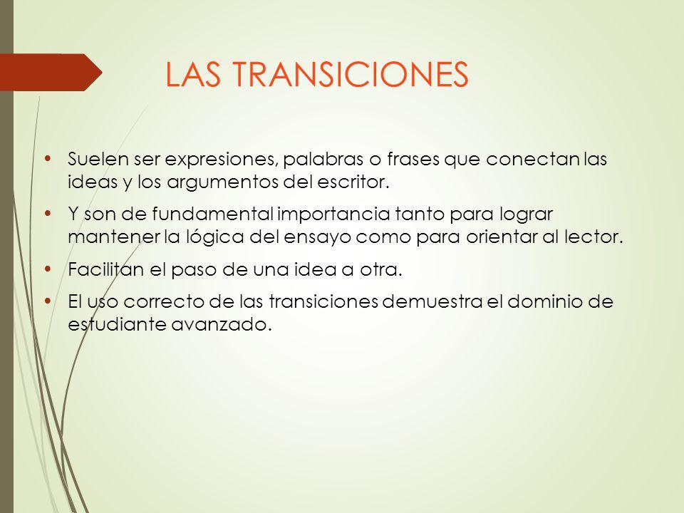 LAS TRANSICIONES Suelen ser expresiones, palabras o frases que conectan las ideas y los argumentos del escritor.