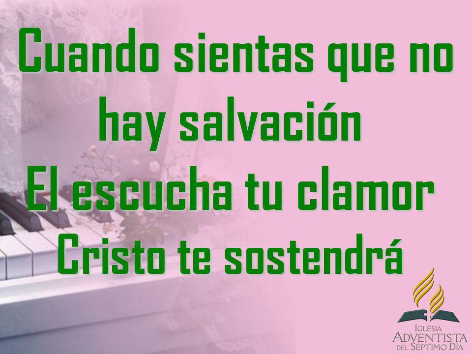 Cuando sientas que no hay salvación El escucha tu clamor Cristo te sostendrá