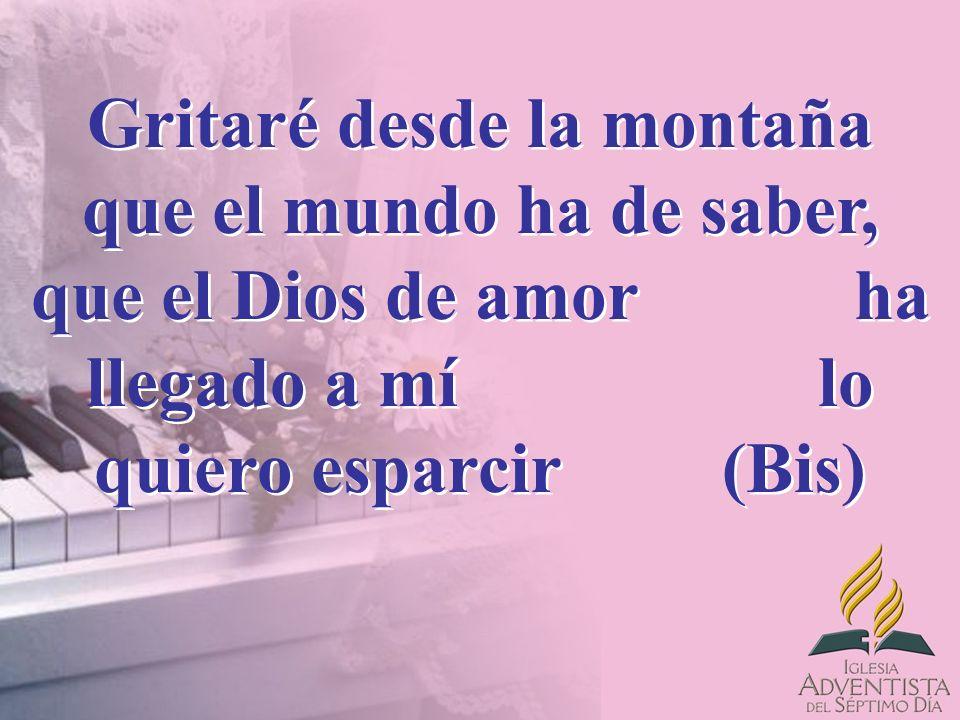 Gritaré desde la montaña que el mundo ha de saber, que el Dios de amor ha llegado a mí lo quiero esparcir (Bis)
