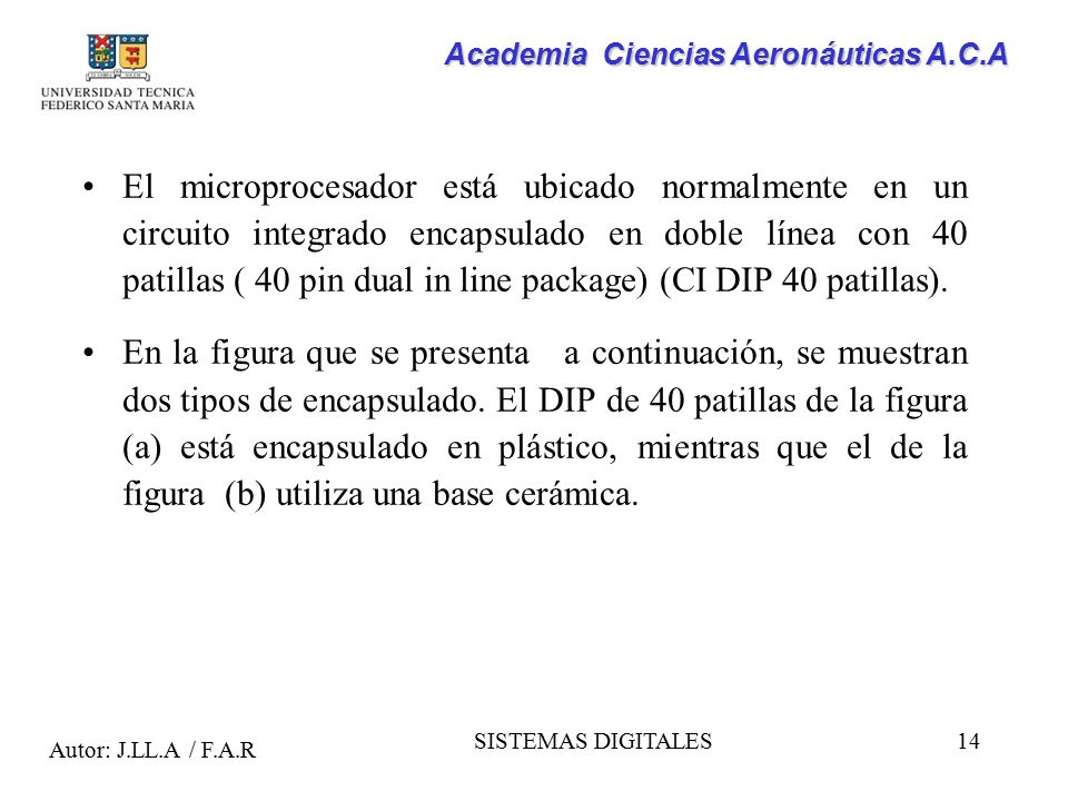 El microprocesador está ubicado normalmente en un circuito integrado encapsulado en doble línea con 40 patillas ( 40 pin dual in line package) (CI DIP 40 patillas).