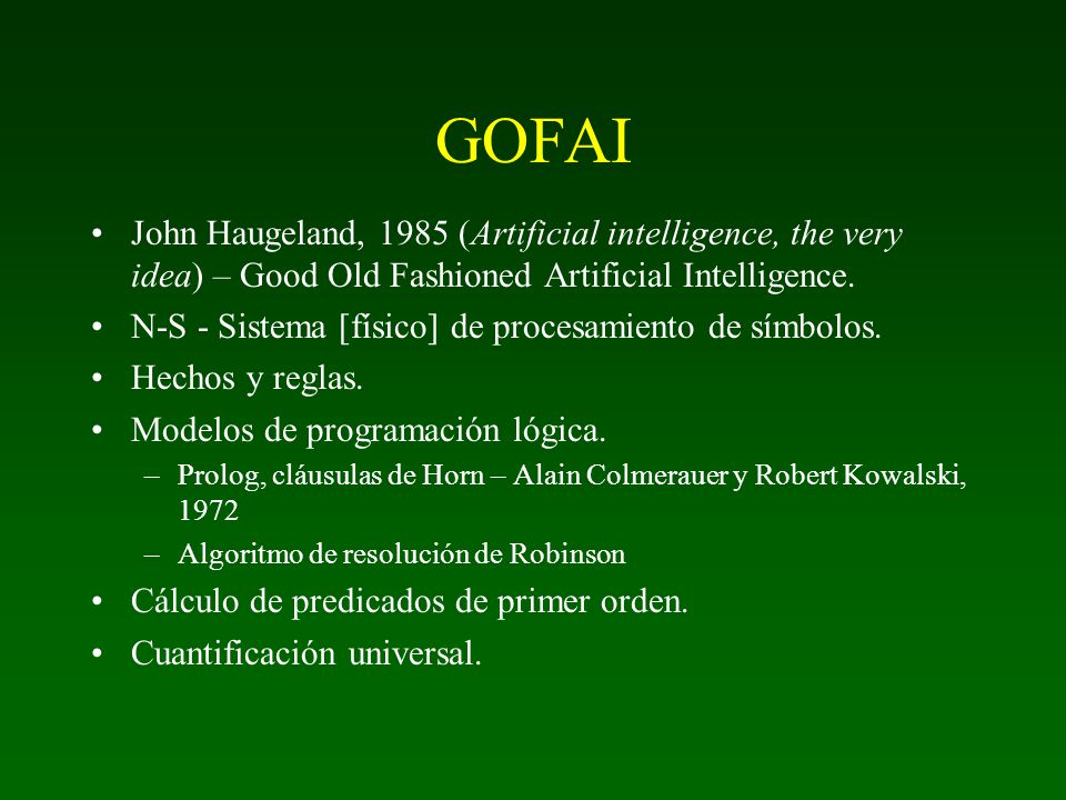 GOFAI John Haugeland, 1985 (Artificial intelligence, the very idea) – Good Old Fashioned Artificial Intelligence.