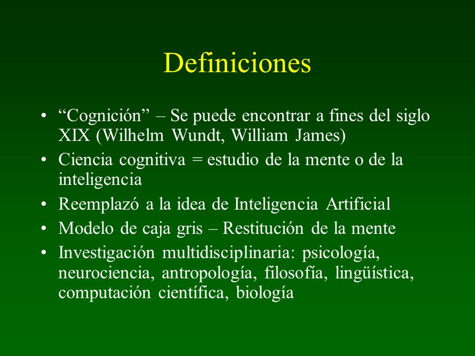Definiciones Cognición – Se puede encontrar a fines del siglo XIX (Wilhelm Wundt, William James)