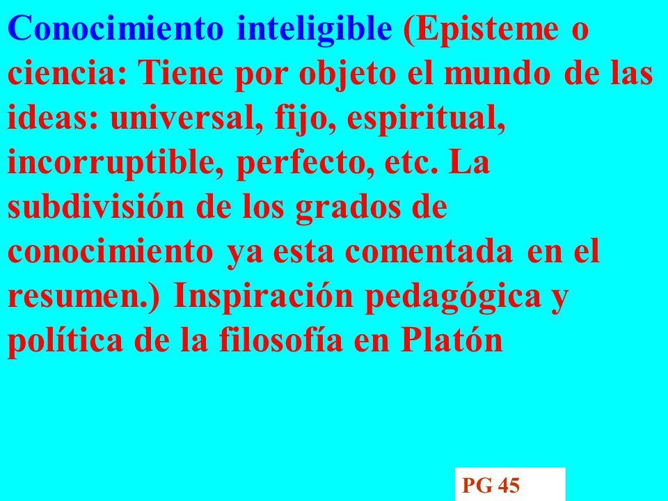 Conocimiento inteligible (Episteme o ciencia: Tiene por objeto el mundo de las ideas: universal, fijo, espiritual, incorruptible, perfecto, etc. La subdivisión de los grados de conocimiento ya esta comentada en el resumen.) Inspiración pedagógica y política de la filosofía en Platón