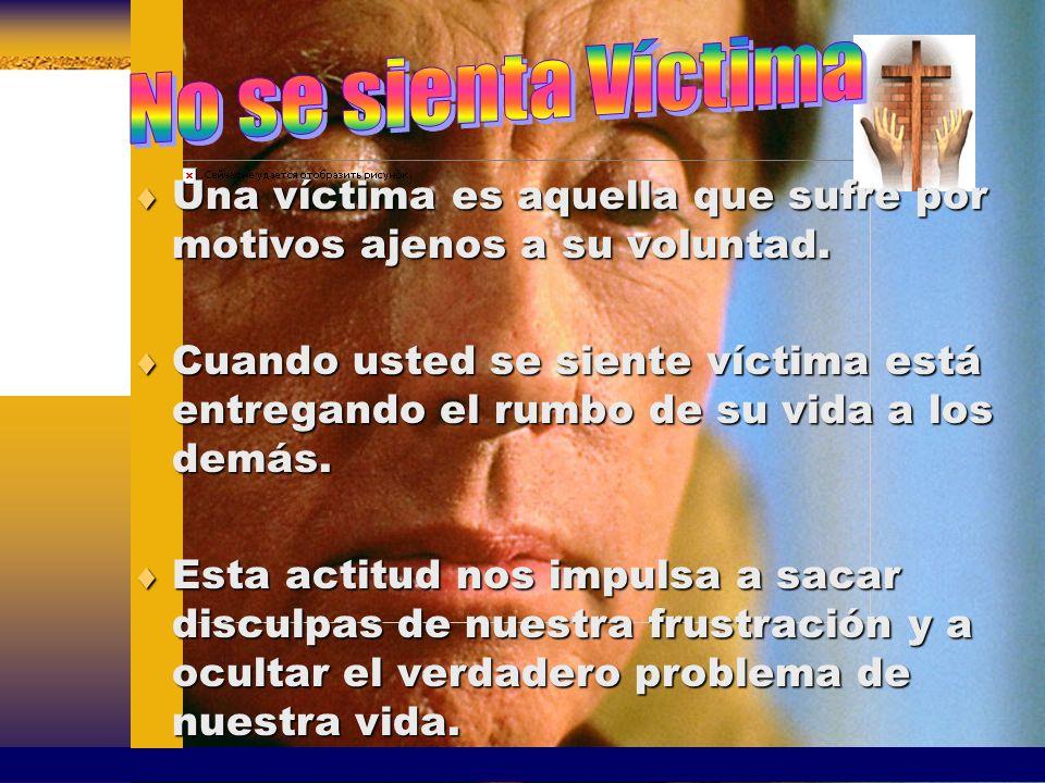 No se sienta Víctima Una víctima es aquella que sufre por motivos ajenos a su voluntad.