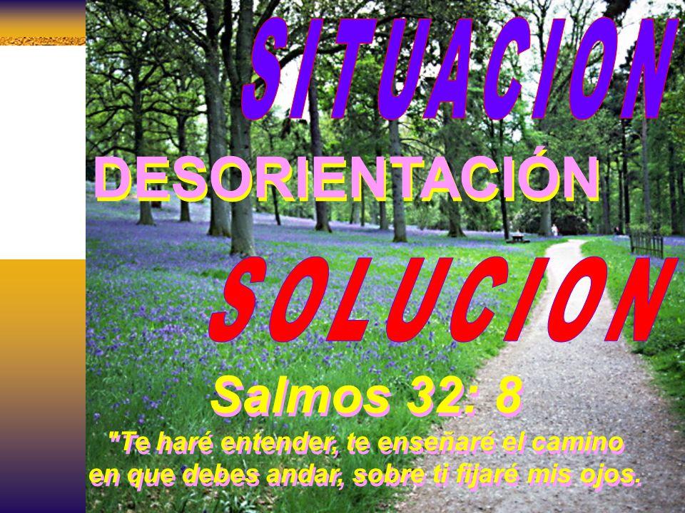 DESORIENTACIÓN Salmos 32: 8 SITUACION SOLUCION