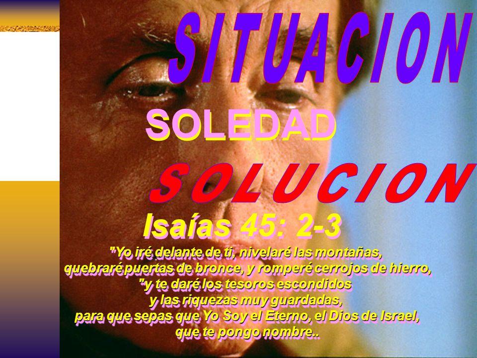 SOLEDAD Isaías 45: 2-3 SITUACION SOLUCION