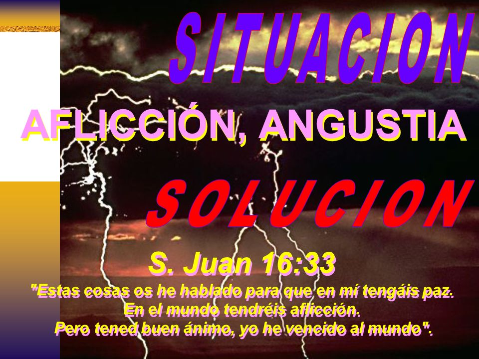 AFLICCIÓN, ANGUSTIA S. Juan 16:33 SITUACION SOLUCION
