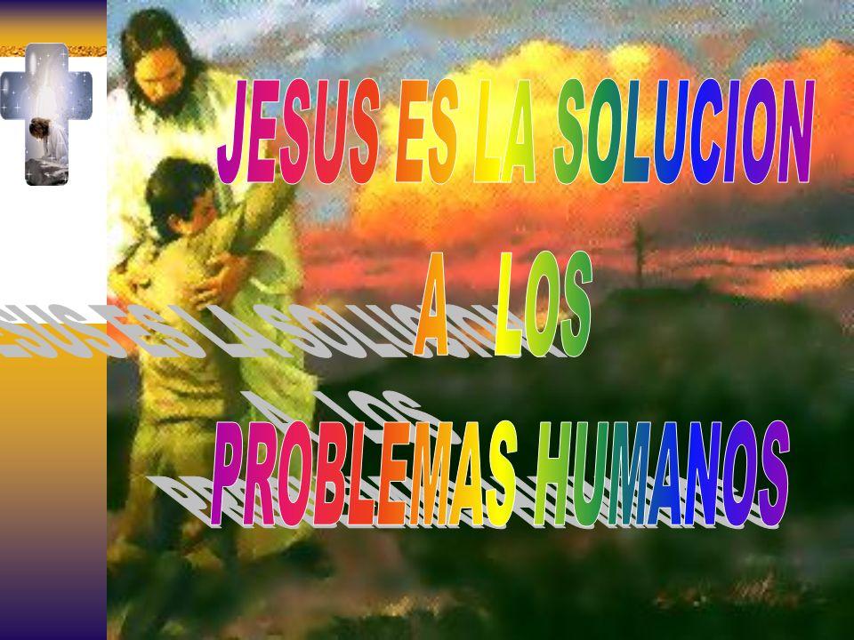 JESUS ES LA SOLUCION A LOS PROBLEMAS HUMANOS